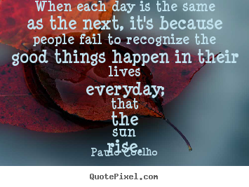 Paulo Coelho picture quotes - When each day is the same as the next, it's.. - Life quote