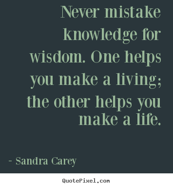 Sandra Carey photo quotes - Never mistake knowledge for wisdom. one.. - Life quotes