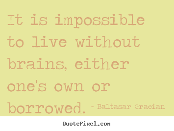 Customize picture quotes about life - It is impossible to live without brains, either..