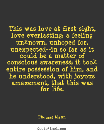 This was love at first sight, love everlasting: a feeling unknown,.. Thomas Mann famous life quotes