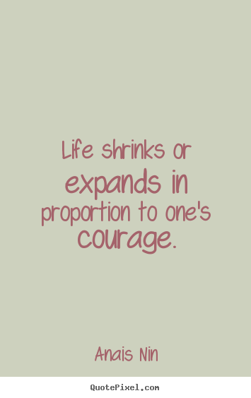 Life sayings - Life shrinks or expands in proportion to one's..