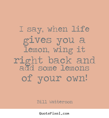 I say, when life gives you a lemon, wing it right back and.. Bill Watterson greatest life quotes