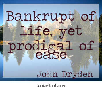 Create picture quote about life - Bankrupt of life, yet prodigal of ease