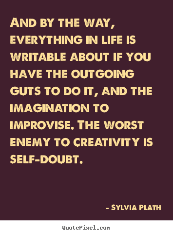 And by the way, everything in life is writable about if you have the.. Sylvia Plath greatest life sayings