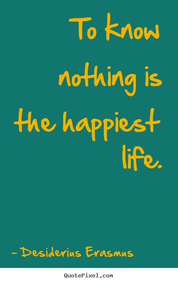 To know nothing is the happiest life. Desiderius Erasmus great life quotes