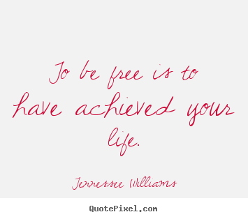 Life sayings - To be free is to have achieved your life.