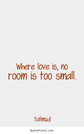 Small Life Quote Beauteous Talmud Picture Quotes  Where Love Is No Room Is Too Small