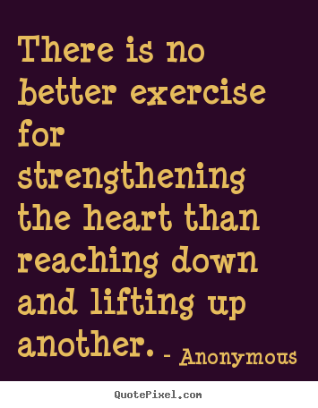 Anonymous Picture Quotes   There Is No Better Exercise For Strengthening  The Heart..