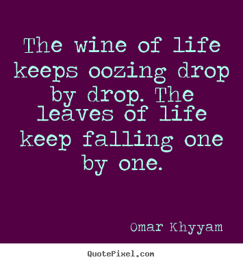 Quotes about life - The wine of life keeps oozing drop by drop. the leaves of life..