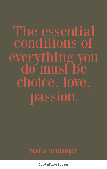 The essential conditions of everything you.. Nadia Boulanger best life sayings