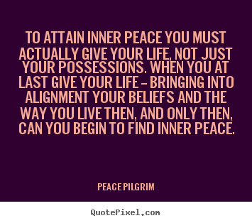 Life quotes - To attain inner peace you must actually give your life,..