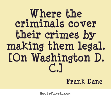 Quotes about life - Where the criminals cover their crimes by making..
