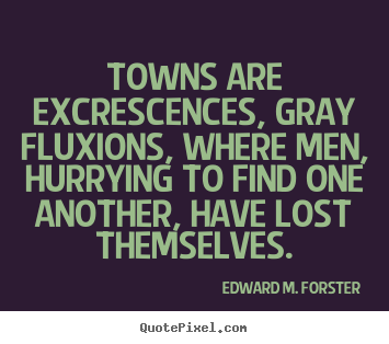 Life quotes - Towns are excrescences, gray fluxions, where men, hurrying..