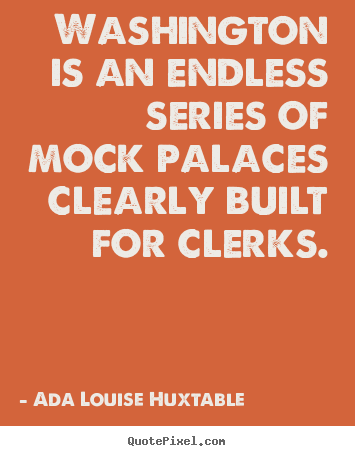 Ada Louise Huxtable picture quote - Washington is an endless series of mock palaces clearly built for clerks. - Life quote