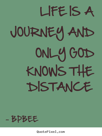 Create graphic picture quotes about life - Life is a journey and only god knows the distance
