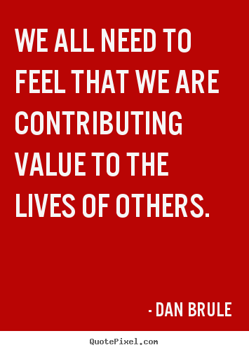 Quotes about life - We all need to feel that we are contributing value to the..