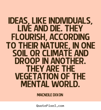 Quote about life - Ideas, like individuals, live and die. they flourish,..