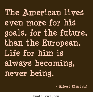 Life quotes - The american lives even more for his goals, for the future, than..