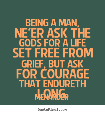 Menander poster quotes - Being a man, ne'er ask the gods for a life set.. - Life quotes