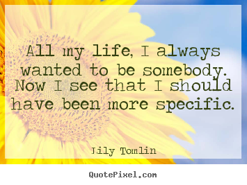 All my life, i always wanted to be somebody... Lily Tomlin great life quote