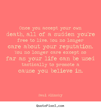 Quote about life - Once you accept your own death, all of a sudden you're free..