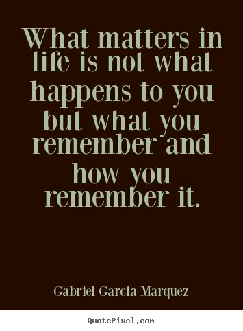 Gabriel Garcia Marquez picture quote - What matters in life is not what happens to you but.. - Life quotes