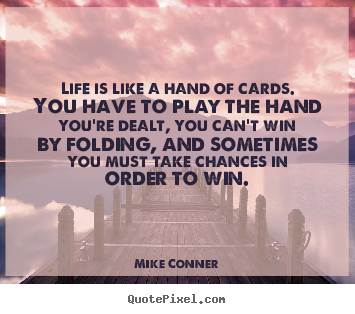 Mike Conner picture quotes - Life is like a hand of cards. you have to play.. - Life quotes