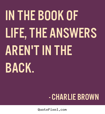 Life quotes - In the book of life, the answers aren't in the back.