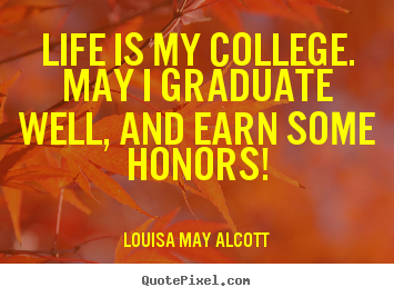 Create picture quotes about life - Life is my college. may i graduate well, and earn some honors!