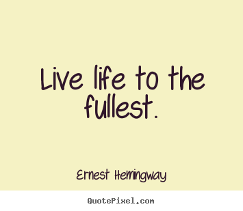 Life quotes - Live life to the fullest.