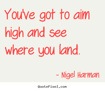 Design picture quotes about life - You've got to aim high and see where you land.