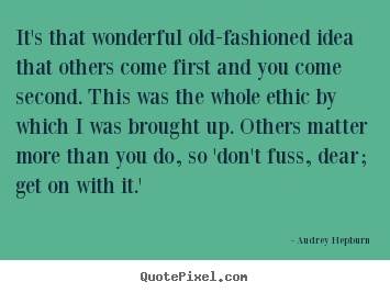 It's that wonderful old-fashioned idea that others come.. Audrey Hepburn good life quotes