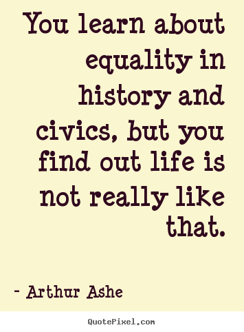 Life quotes - You learn about equality in history and civics, but you find out life..