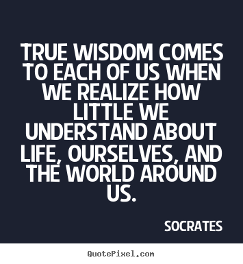 Create your own picture quotes about life - True wisdom comes to each of us when we realize how little we understand..
