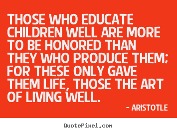 Make custom poster quote about life - Those who educate children well are more to be honored..