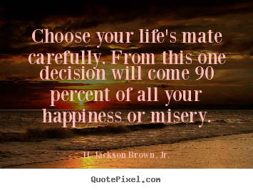 Create picture quotes about life - Choose your life's mate carefully. from this one decision will come..