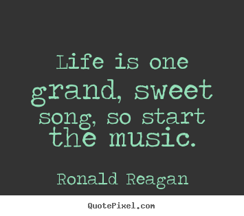 Ronald Reagan Picture Quotes   Life Is One Grand, Sweet Song, So Start The
