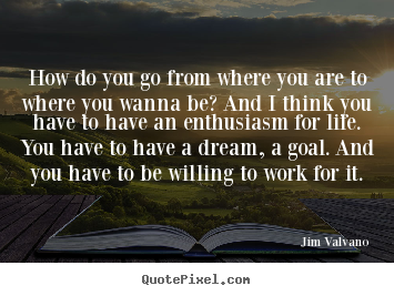 Life quotes - How do you go from where you are to where you wanna..