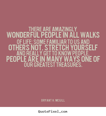 There are amazingly wonderful people in all walks of life; some familiar.. Bryant H. McGill famous life quote