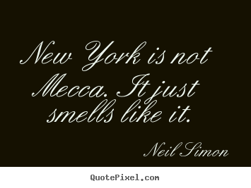Neil Simon picture quotes - New york is not mecca. it just smells like it. - Life quote