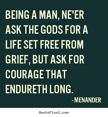 Being a man, ne'er ask the gods for a life set free from.. Menander good life quotes