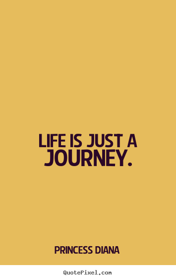 Life is just a journey. Princess Diana  life sayings