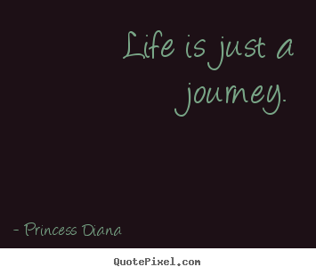 Princess Diana photo quote - Life is just a journey. - Life quotes