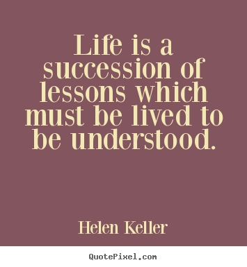 Make picture quotes about life - Life is a succession of lessons which must be lived..