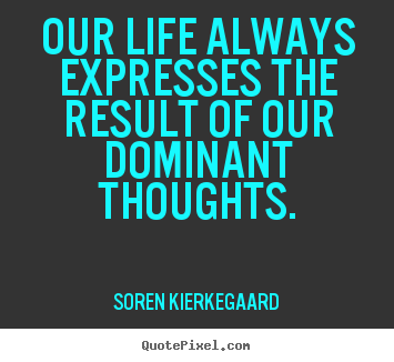 Our life always expresses the result of our dominant.. Soren Kierkegaard  life quote