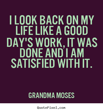 Create graphic picture quotes about life - I look back on my life like a good day's work, it was..