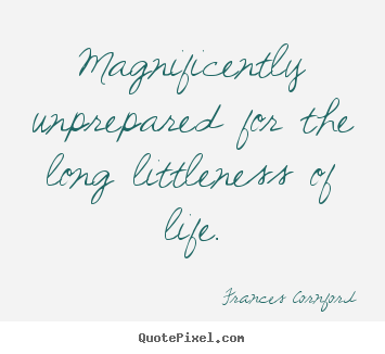 Frances Cornford pictures sayings - Magnificently unprepared for the long littleness.. - Life sayings