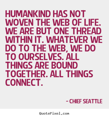 Create your own picture quotes about life - Humankind has not woven the web of life. we are but one thread within..
