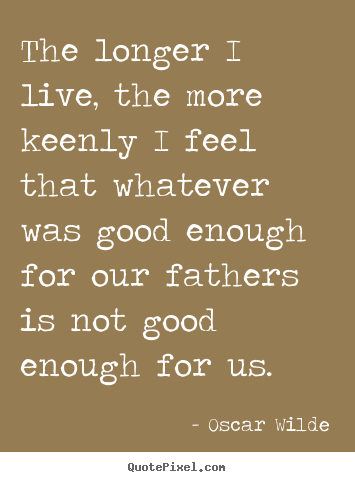 The longer i live, the more keenly i feel that whatever.. Oscar Wilde greatest life quotes