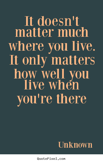 Life quotes - It doesn't matter much where you live. it..